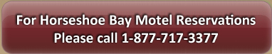 For Horseshoe Bay Motel Please Call 1-888-314-2303